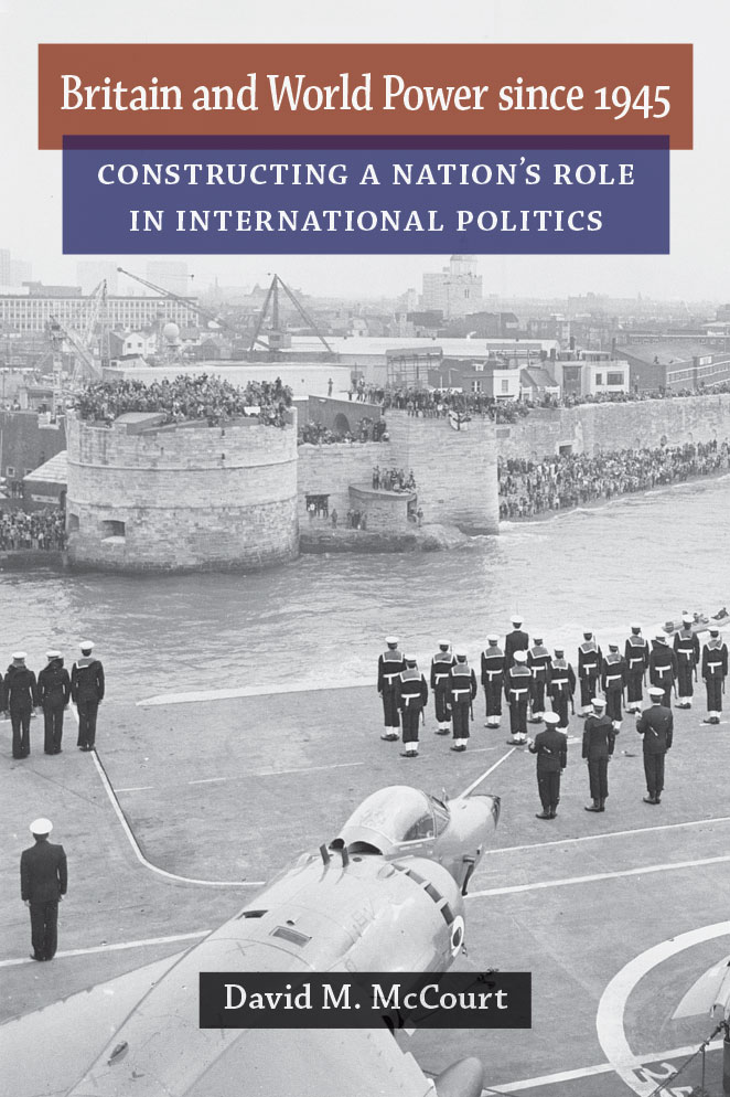Britain and World Power since 1945: Constructing a Nation's Role in International Politics (Configurations: Critical Studies Of World Politics)